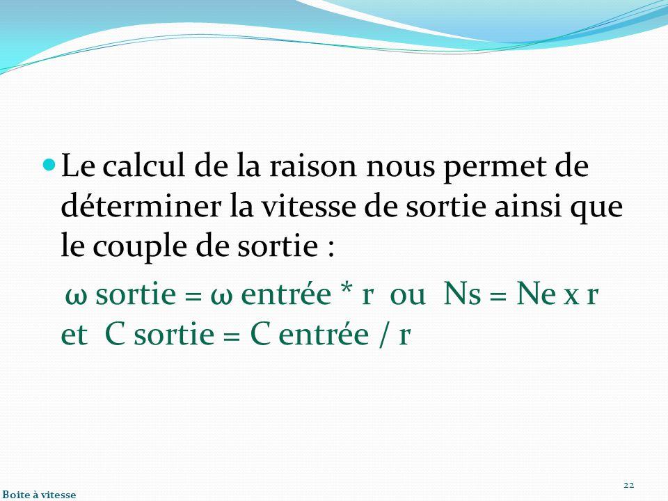 ω sortie = ω entrée * r ou Ns = Ne x r et C sortie = C entrée / r