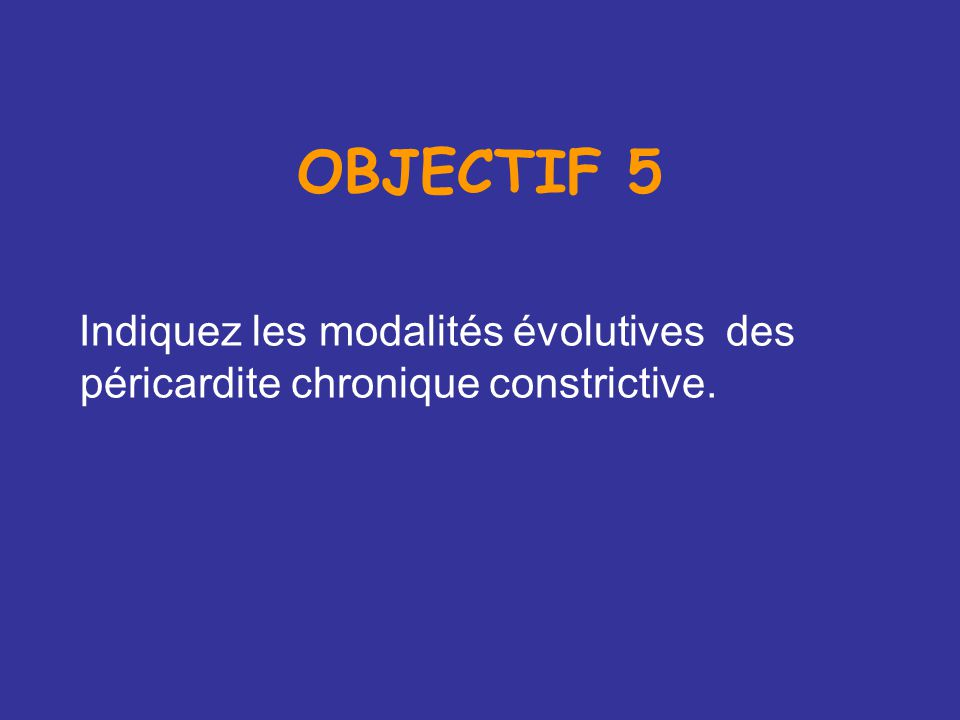 OBJECTIF 5 Indiquez les modalités évolutives des péricardite chronique constrictive.