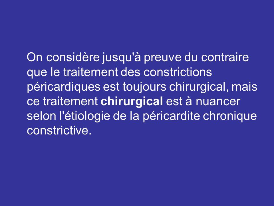 On considère jusqu à preuve du contraire que le traitement des constrictions péricardiques est toujours chirurgical, mais ce traitement chirurgical est à nuancer selon l étiologie de la péricardite chronique constrictive.