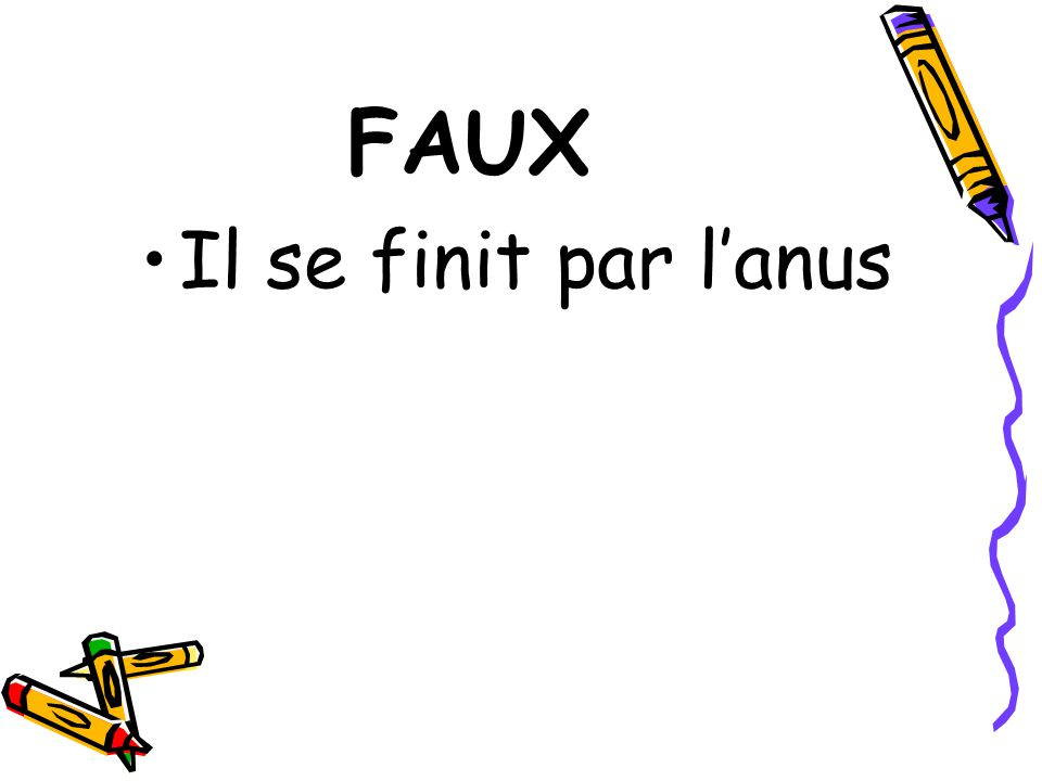 FAUX Il se finit par l'anus