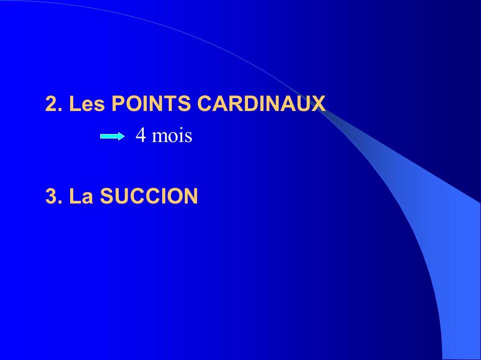 2. Les POINTS CARDINAUX 4 mois 3. La SUCCION