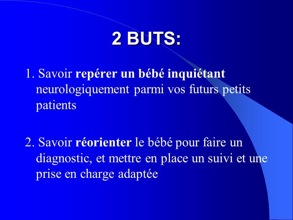 2 BUTS: 1. Savoir repérer un bébé inquiétant neurologiquement parmi vos futurs petits patients.