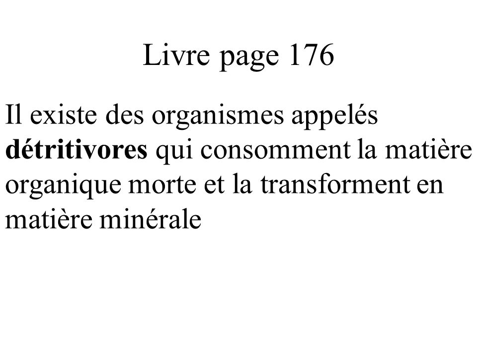 Livre page 176 Il existe des organismes appelés détritivores qui consomment la matière organique morte et la transforment en matière minérale.