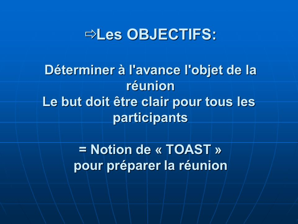 Les OBJECTIFS: Déterminer à l avance l objet de la réunion Le but doit être clair pour tous les participants = Notion de « TOAST » pour préparer la réunion