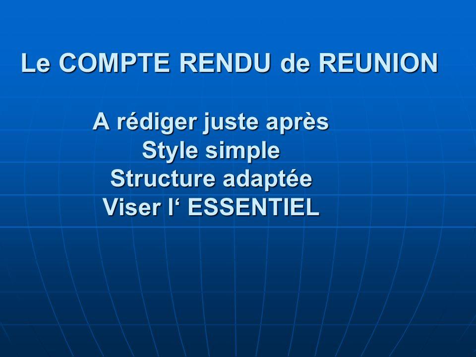 Le COMPTE RENDU de REUNION A rédiger juste après Style simple Structure adaptée Viser l' ESSENTIEL