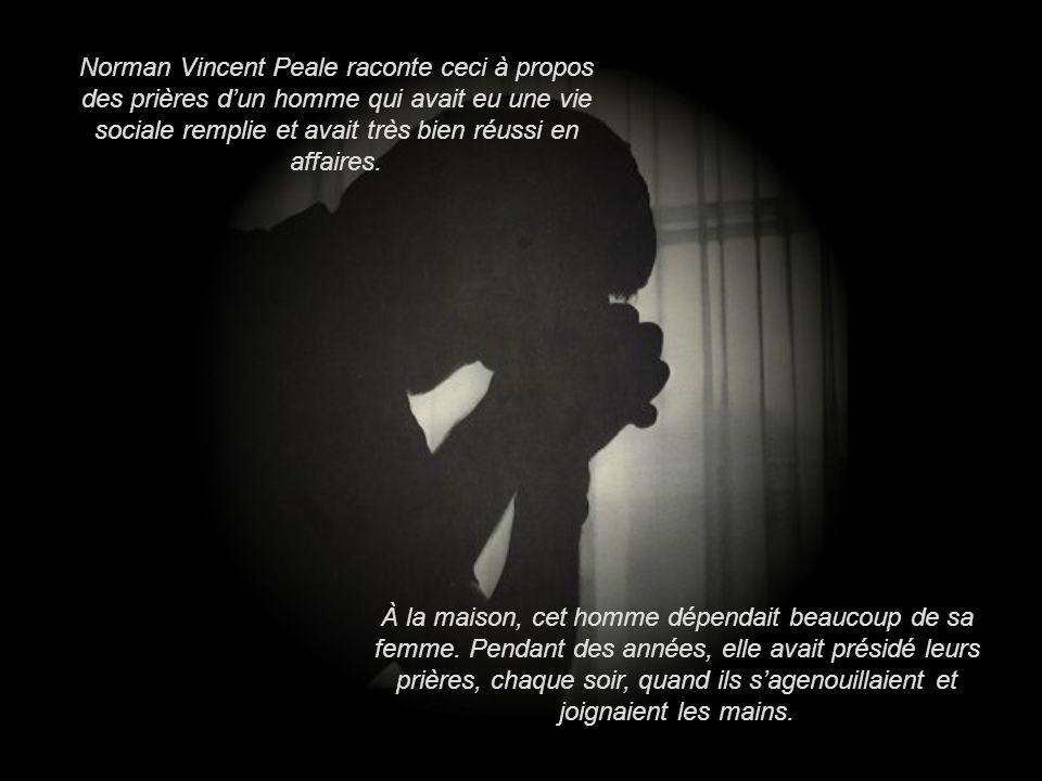 Norman Vincent Peale raconte ceci à propos des prières d'un homme qui avait eu une vie sociale remplie et avait très bien réussi en affaires.