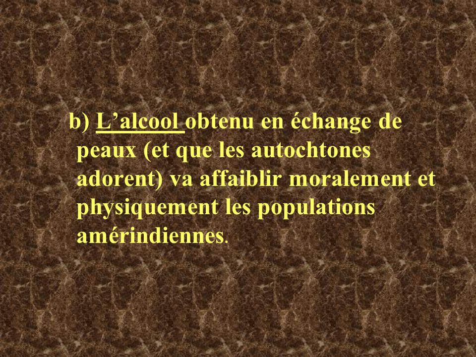 b) L'alcool obtenu en échange de peaux (et que les autochtones adorent) va affaiblir moralement et physiquement les populations amérindiennes.