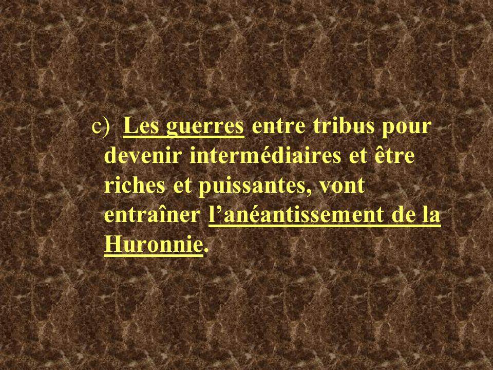 c) Les guerres entre tribus pour devenir intermédiaires et être riches et puissantes, vont entraîner l'anéantissement de la Huronnie.