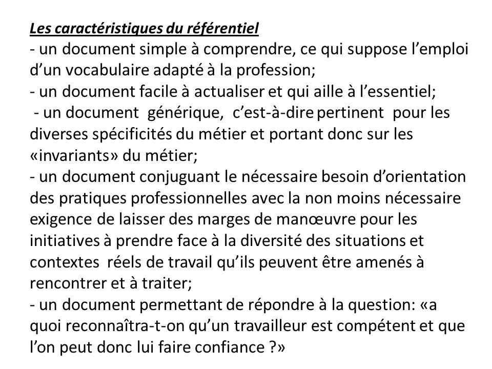 Les caractéristiques du référentiel - un document simple à comprendre, ce qui suppose l'emploi d'un vocabulaire adapté à la profession; - un document facile à actualiser et qui aille à l'essentiel; - un document générique, c'est-à-dire pertinent pour les diverses spécificités du métier et portant donc sur les «invariants» du métier; - un document conjuguant le nécessaire besoin d'orientation des pratiques professionnelles avec la non moins nécessaire exigence de laisser des marges de manœuvre pour les initiatives à prendre face à la diversité des situations et contextes réels de travail qu'ils peuvent être amenés à rencontrer et à traiter; - un document permettant de répondre à la question: «a quoi reconnaîtra-t-on qu'un travailleur est compétent et que l'on peut donc lui faire confiance »