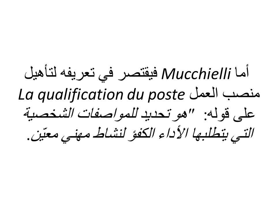 أما Mucchielli فيقتصر في تعريفه لتأهيل منصب العمل La qualification du poste على قوله: هو تحديد للمواصفات الشخصية التي يتطلبها الأداء الكفؤ لنشاط مهني معيّن.