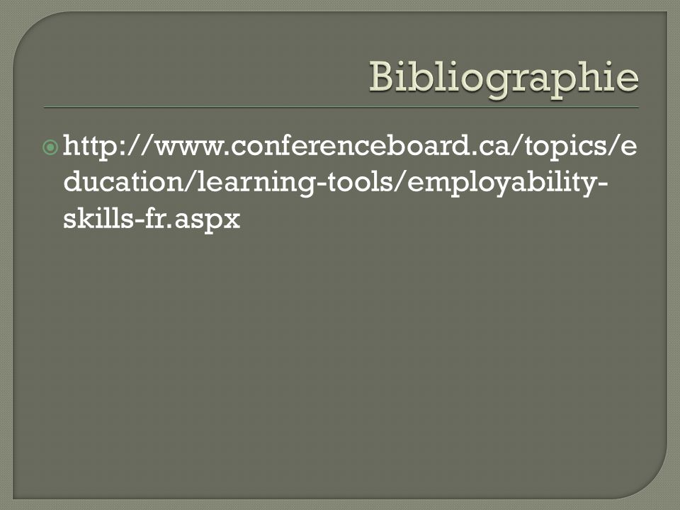 Bibliographie http://www.conferenceboard.ca/topics/education/learning-tools/employability-skills-fr.aspx.