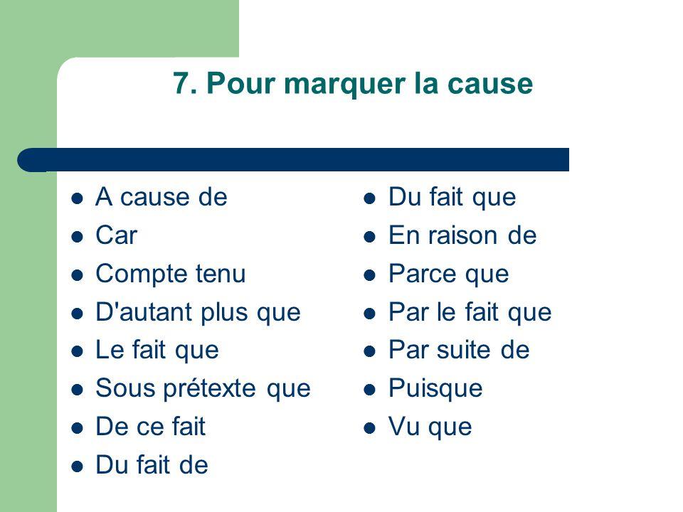 7. Pour marquer la cause A cause de Car Compte tenu D autant plus que