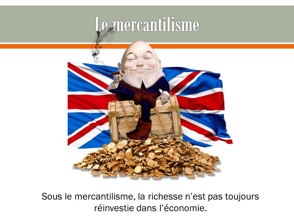 Le mercantilisme Sous le mercantilisme, la richesse n'est pas toujours réinvestie dans l'économie.