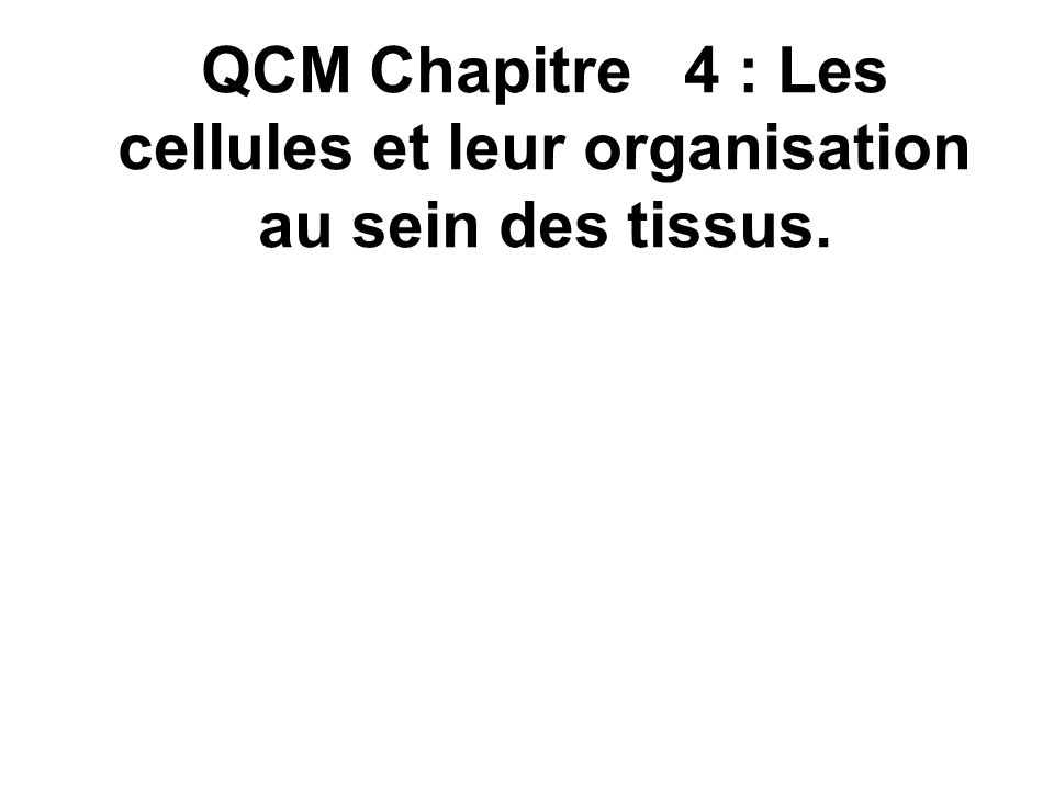 QCM Chapitre 4 : Les cellules et leur organisation au sein des tissus.