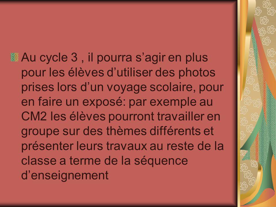 Au cycle 3 , il pourra s'agir en plus pour les élèves d'utiliser des photos prises lors d'un voyage scolaire, pour en faire un exposé: par exemple au CM2 les élèves pourront travailler en groupe sur des thèmes différents et présenter leurs travaux au reste de la classe a terme de la séquence d'enseignement