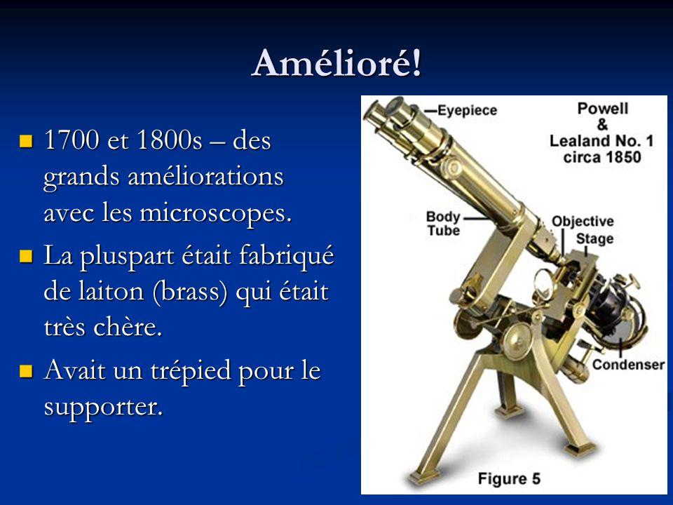 Amélioré! 1700 et 1800s – des grands améliorations avec les microscopes. La pluspart était fabriqué de laiton (brass) qui était très chère.