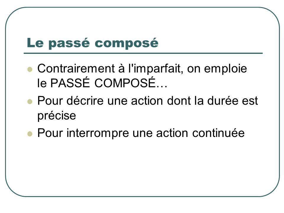 Le passé composé Contrairement à l imparfait, on emploie le PASSÉ COMPOSÉ… Pour décrire une action dont la durée est précise.