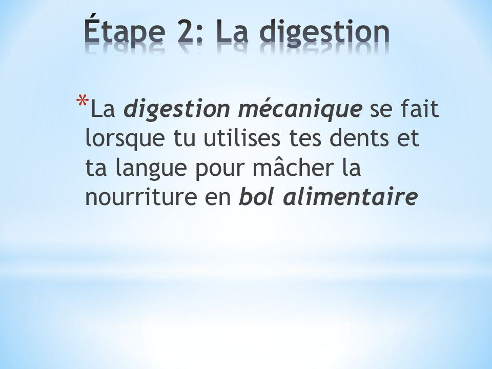 Étape 2: La digestion La digestion mécanique se fait lorsque tu utilises tes dents et ta langue pour mâcher la nourriture en bol alimentaire.