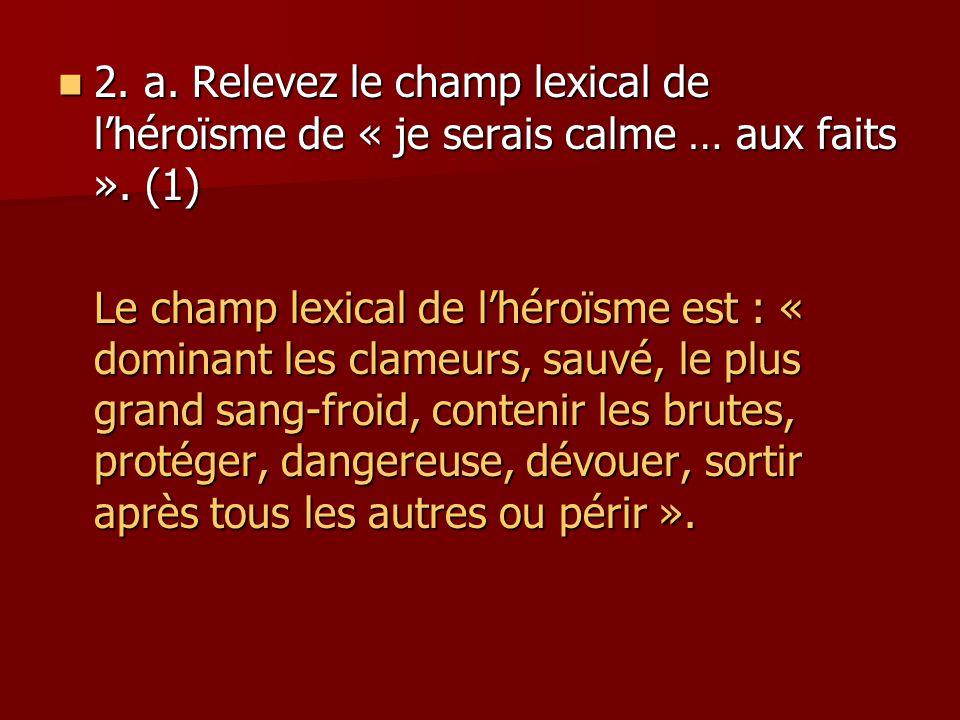 2. a. Relevez le champ lexical de l'héroïsme de « je serais calme … aux faits ». (1)