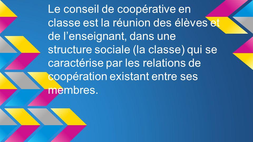 Le conseil de coopérative en classe est la réunion des élèves et de l'enseignant, dans une structure sociale (la classe) qui se caractérise par les relations de coopération existant entre ses membres.