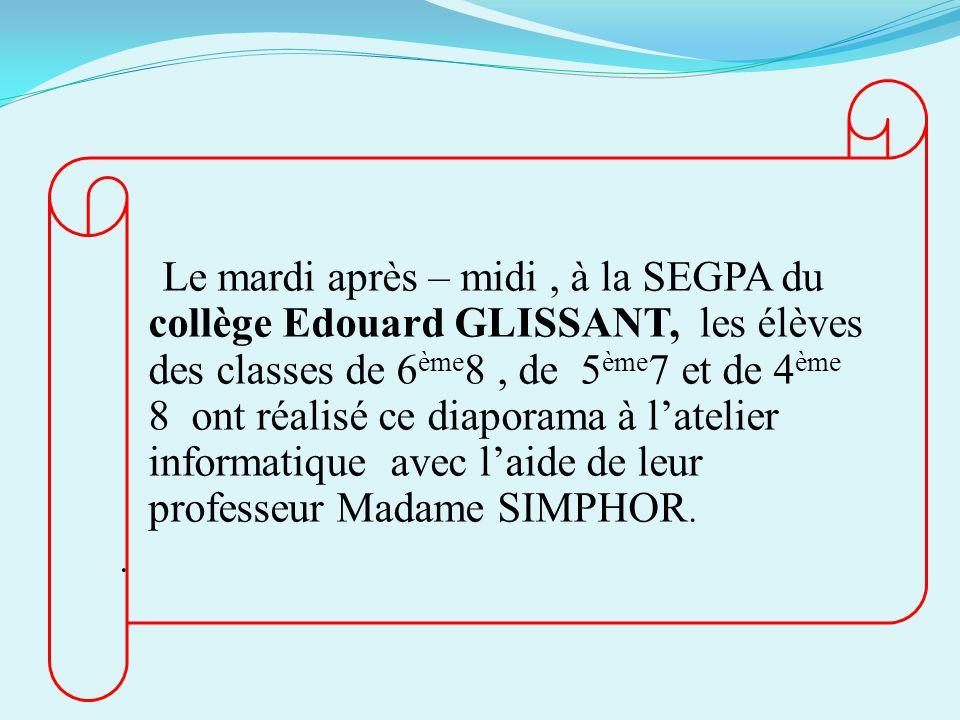 Le mardi après – midi , à la SEGPA du collège Edouard GLISSANT, les élèves des classes de 6ème8 , de 5ème7 et de 4ème 8 ont réalisé ce diaporama à l'atelier informatique avec l'aide de leur professeur Madame SIMPHOR.