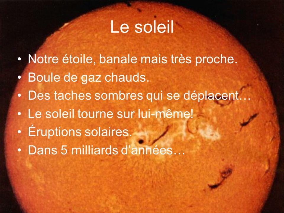 Le soleil Notre étoile, banale mais très proche. Boule de gaz chauds.