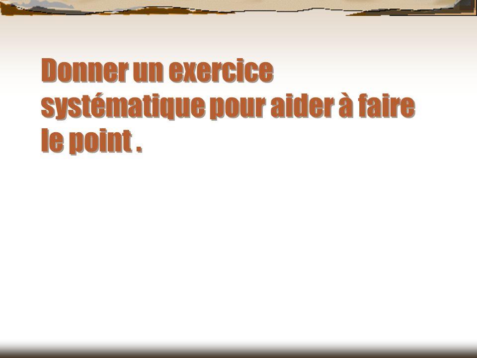 Donner un exercice systématique pour aider à faire le point .