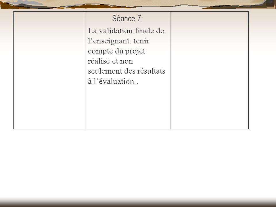 Séance 7: La validation finale de l'enseignant: tenir compte du projet réalisé et non seulement des résultats à l'évaluation .