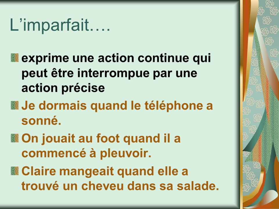 L'imparfait…. exprime une action continue qui peut être interrompue par une action précise. Je dormais quand le téléphone a sonné.