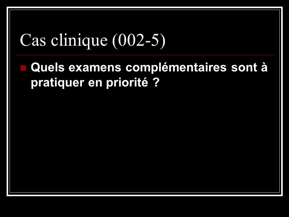 Cas clinique (002-5) Quels examens complémentaires sont à pratiquer en priorité