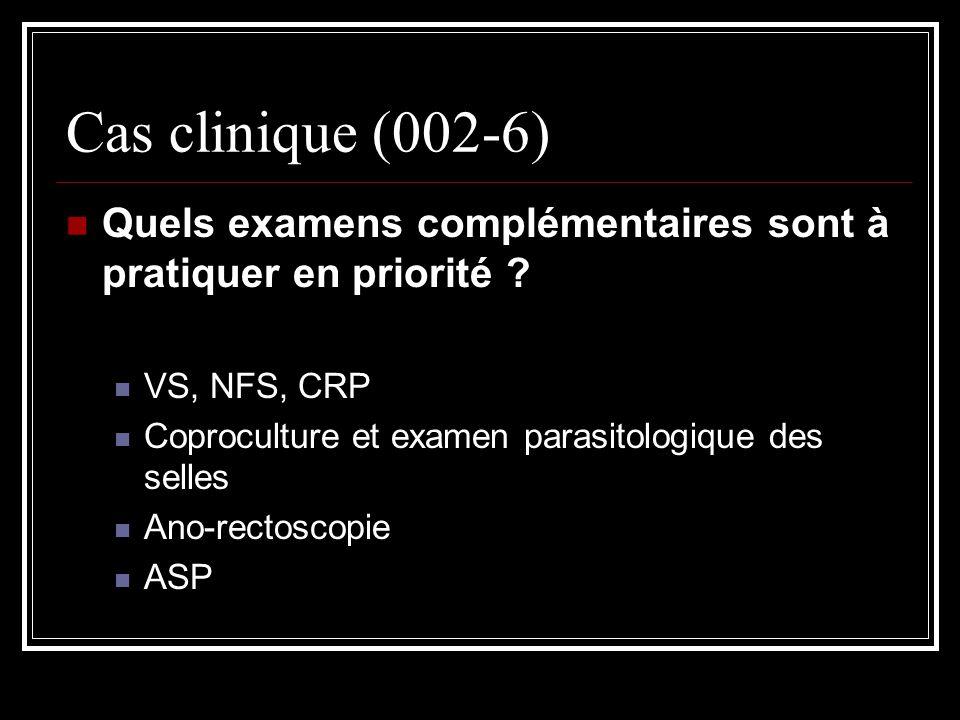 Cas clinique (002-6) Quels examens complémentaires sont à pratiquer en priorité VS, NFS, CRP. Coproculture et examen parasitologique des selles.