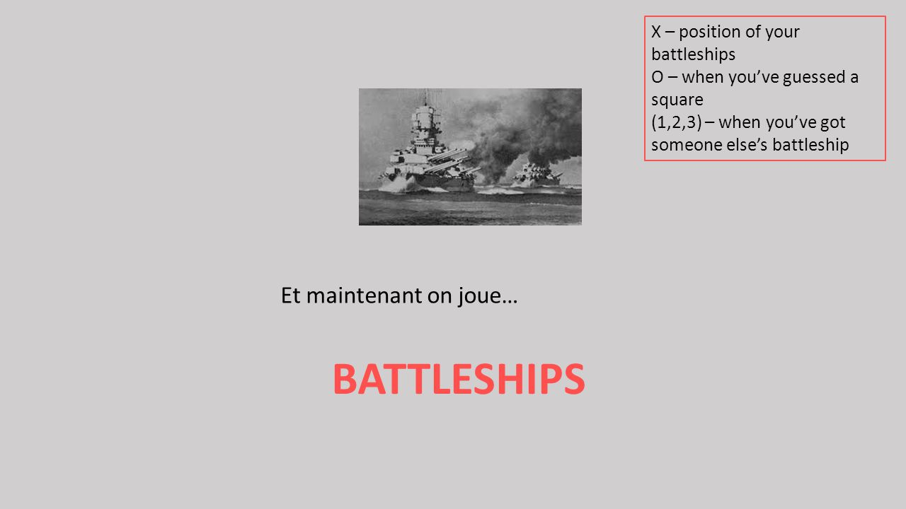 BATTLESHIPS Et maintenant on joue… X – position of your battleships