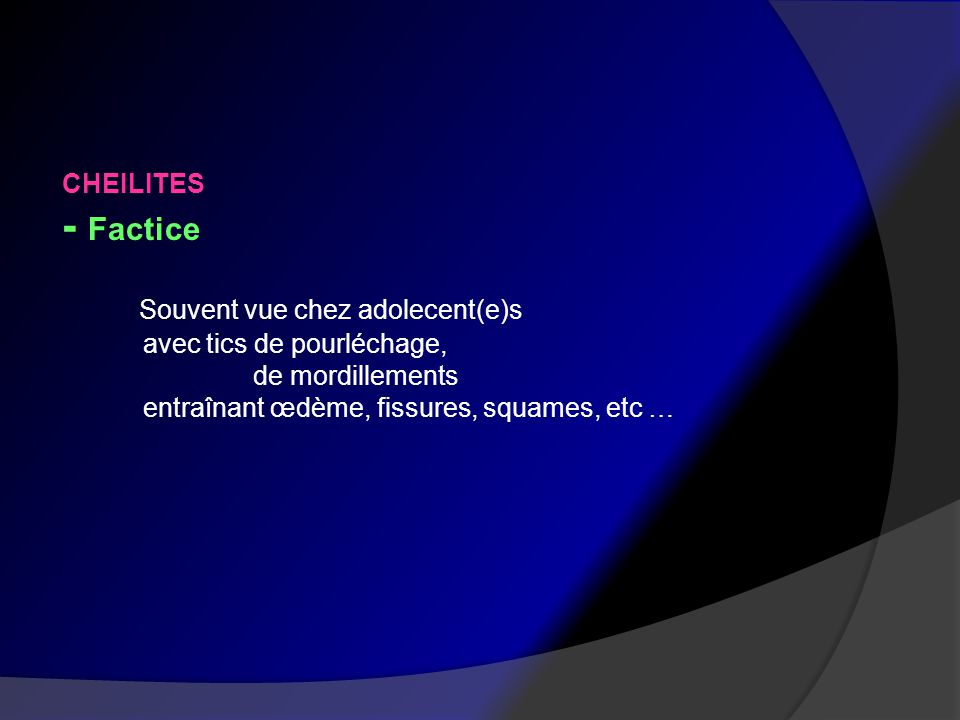 - Factice Souvent vue chez adolecent(e)s CHEILITES