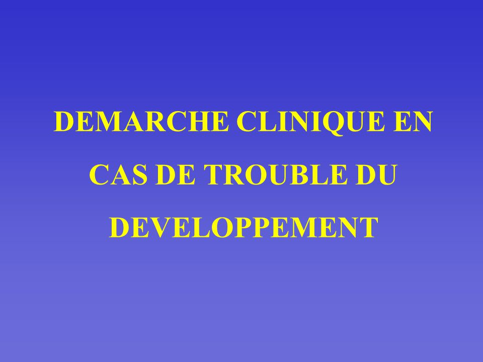 DEMARCHE CLINIQUE EN CAS DE TROUBLE DU DEVELOPPEMENT