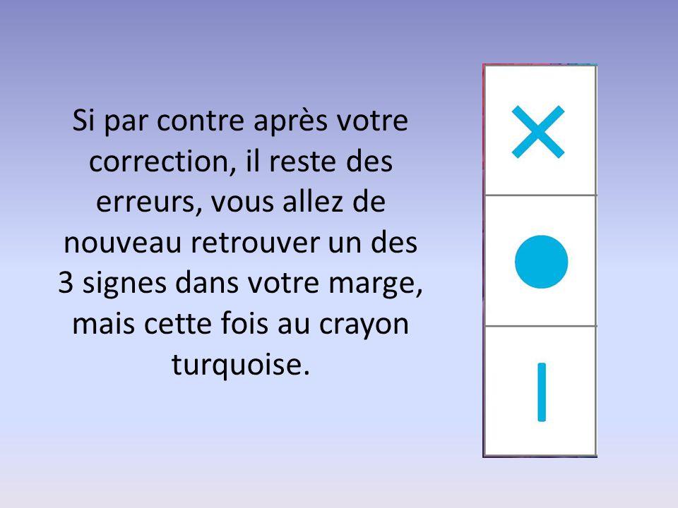 Si par contre après votre correction, il reste des erreurs, vous allez de nouveau retrouver un des 3 signes dans votre marge, mais cette fois au crayon turquoise.