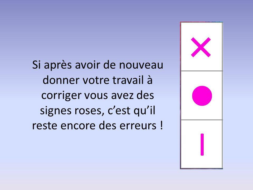 Si après avoir de nouveau donner votre travail à corriger vous avez des signes roses, c'est qu'il reste encore des erreurs !