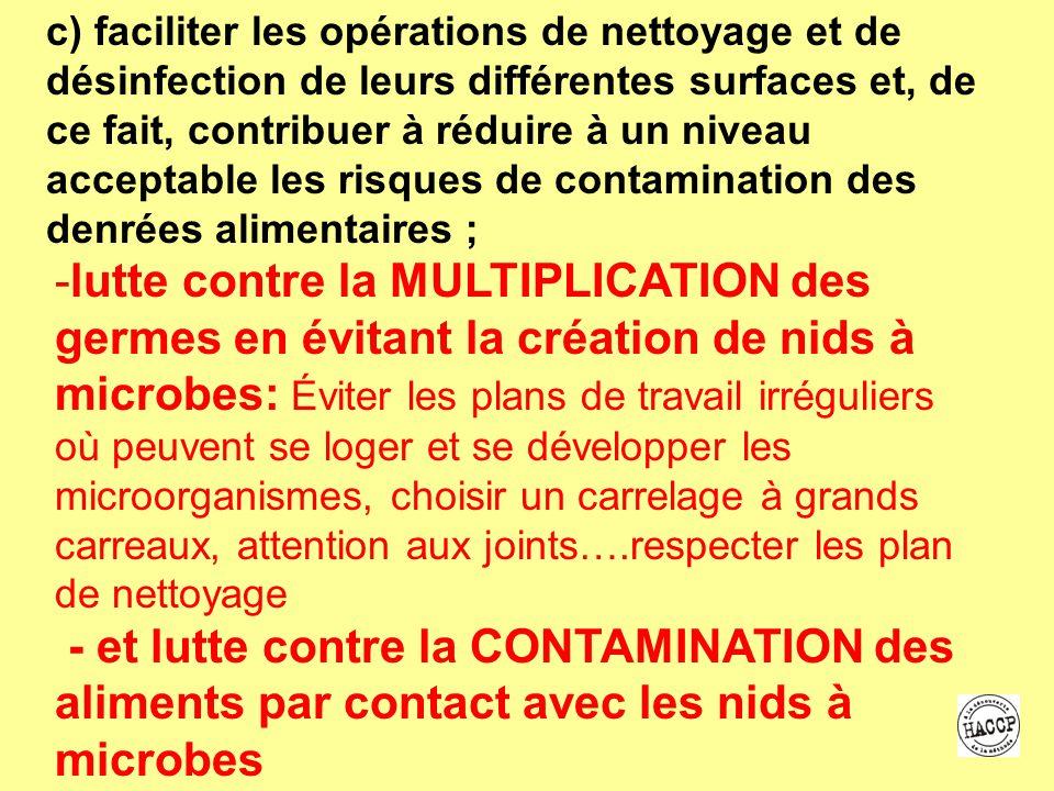 c) faciliter les opérations de nettoyage et de désinfection de leurs différentes surfaces et, de ce fait, contribuer à réduire à un niveau acceptable les risques de contamination des denrées alimentaires ;