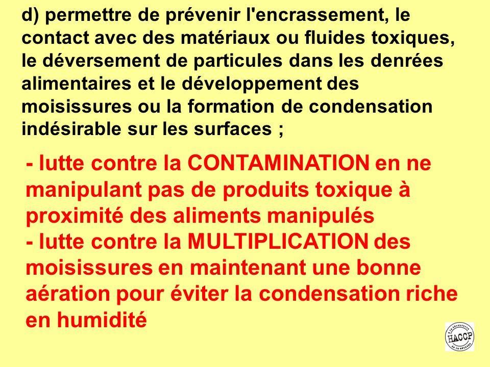 d) permettre de prévenir l encrassement, le contact avec des matériaux ou fluides toxiques, le déversement de particules dans les denrées alimentaires et le développement des moisissures ou la formation de condensation indésirable sur les surfaces ;