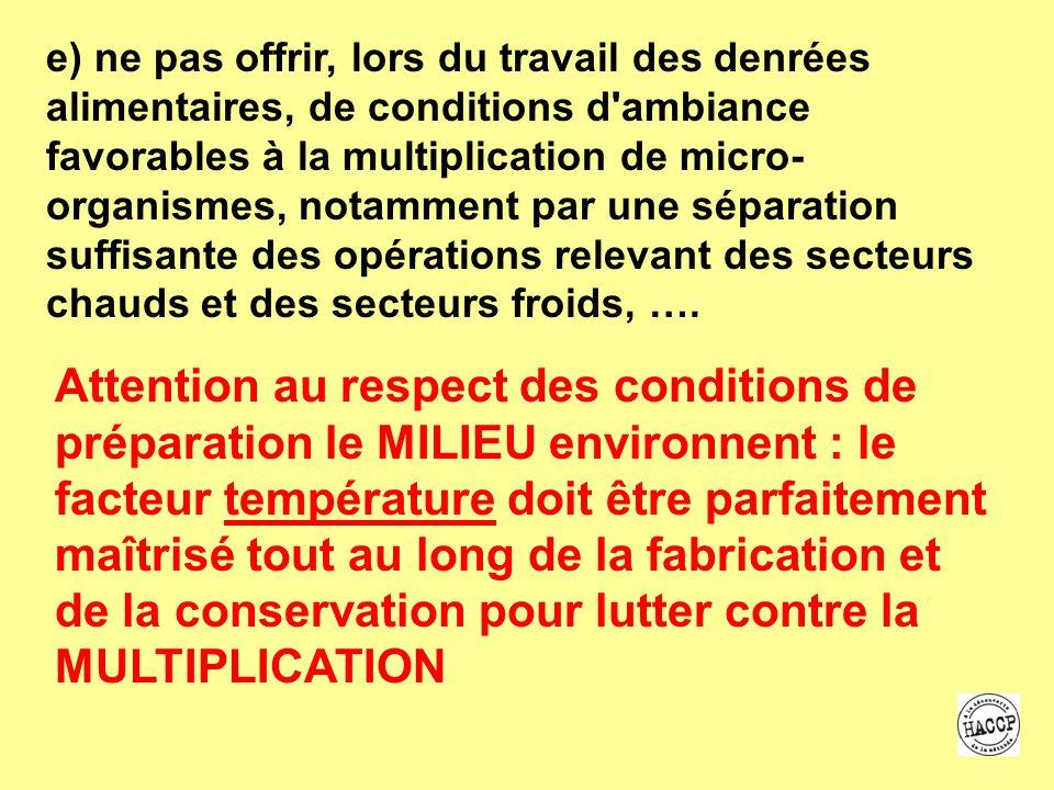 e) ne pas offrir, lors du travail des denrées alimentaires, de conditions d ambiance favorables à la multiplication de micro-organismes, notamment par une séparation suffisante des opérations relevant des secteurs chauds et des secteurs froids, ….