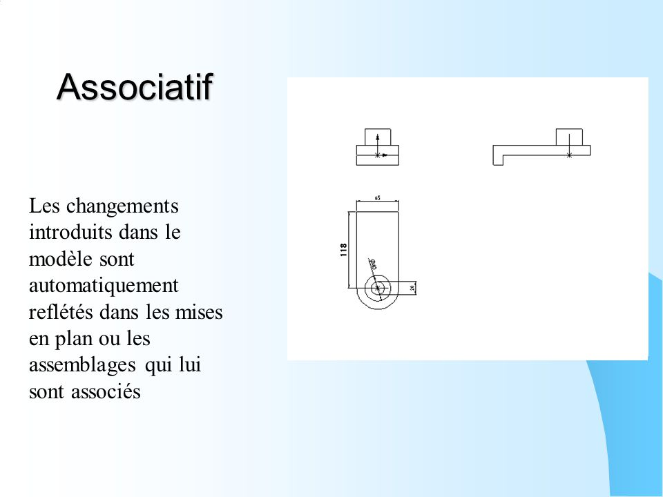 Associatif Les changements introduits dans le modèle sont automatiquement reflétés dans les mises en plan ou les assemblages qui lui sont associés.