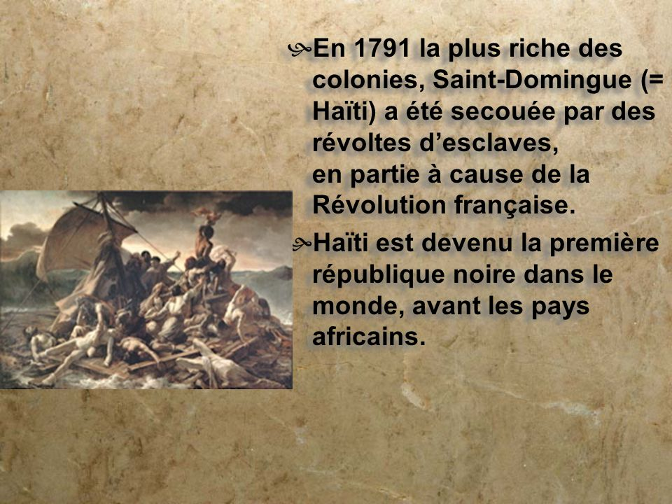 En 1791 la plus riche des colonies, Saint-Domingue (= Haïti) a été secouée par des révoltes d'esclaves, en partie à cause de la Révolution française.
