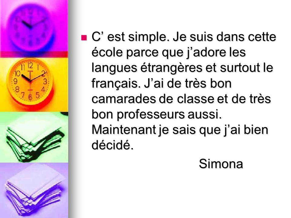 C' est simple. Je suis dans cette école parce que j'adore les langues étrangères et surtout le français. J'ai de très bon camarades de classe et de très bon professeurs aussi. Maintenant je sais que j'ai bien décidé.