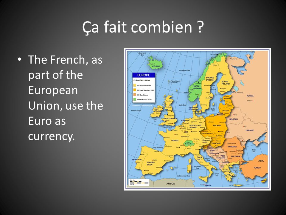 Ça fait combien The French, as part of the European Union, use the Euro as currency.