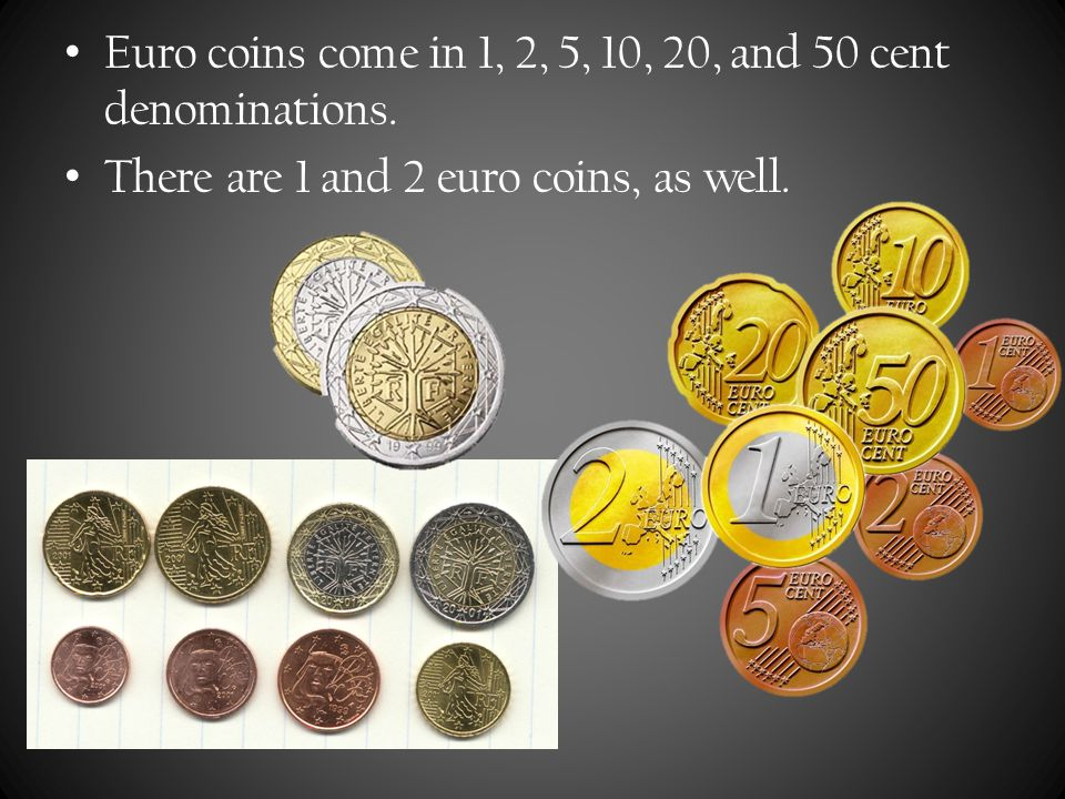 Euro coins come in 1, 2, 5, 10, 20, and 50 cent denominations.