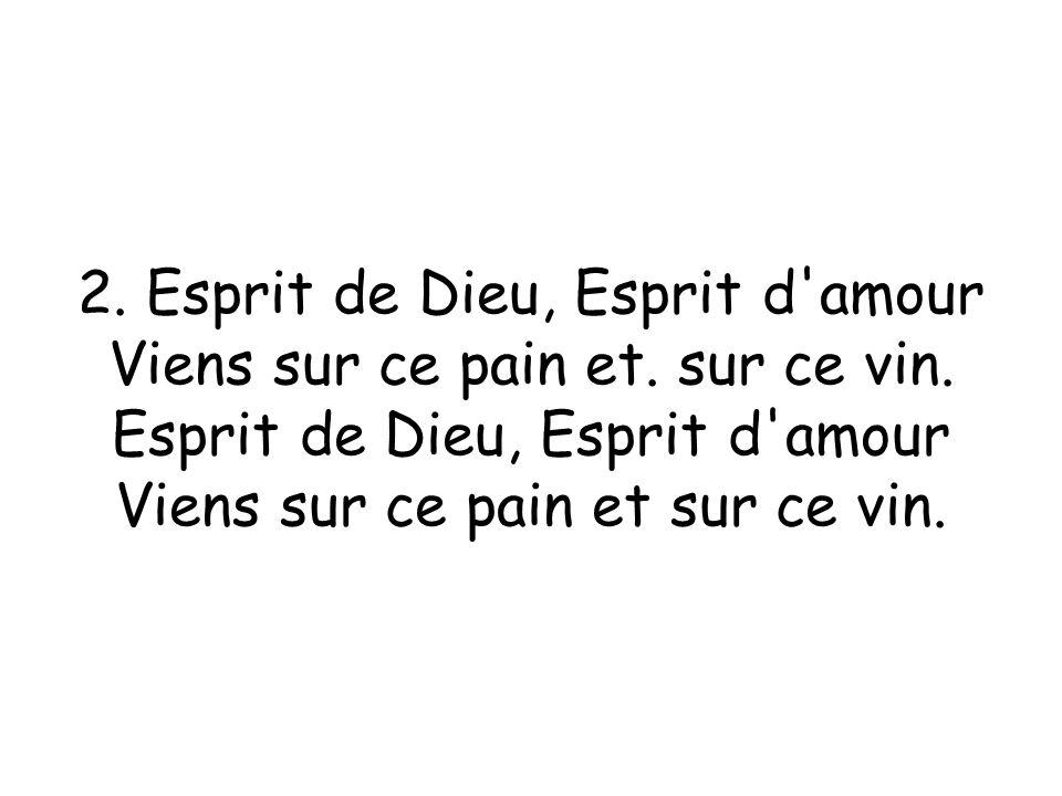 2. Esprit de Dieu, Esprit d amour Viens sur ce pain et. sur ce vin.