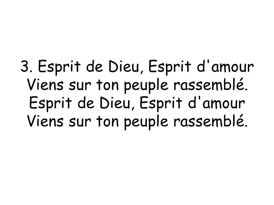 3. Esprit de Dieu, Esprit d amour Viens sur ton peuple rassemblé.