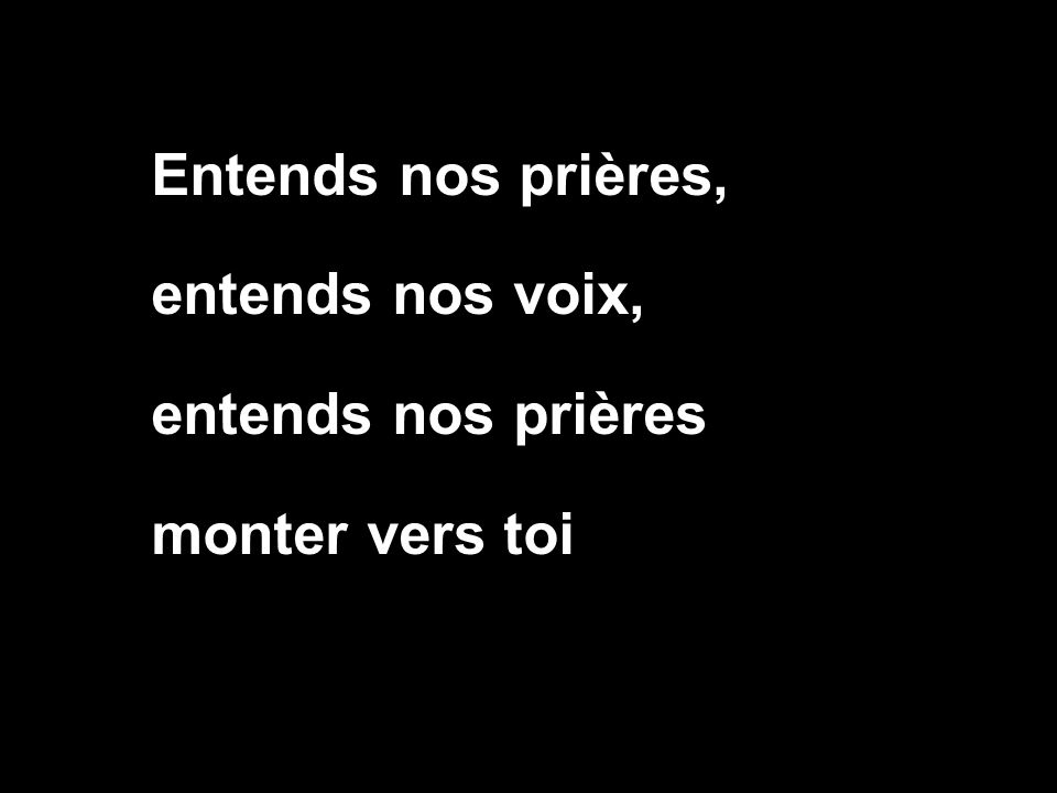 Entends nos prières, entends nos voix, entends nos prières monter vers toi