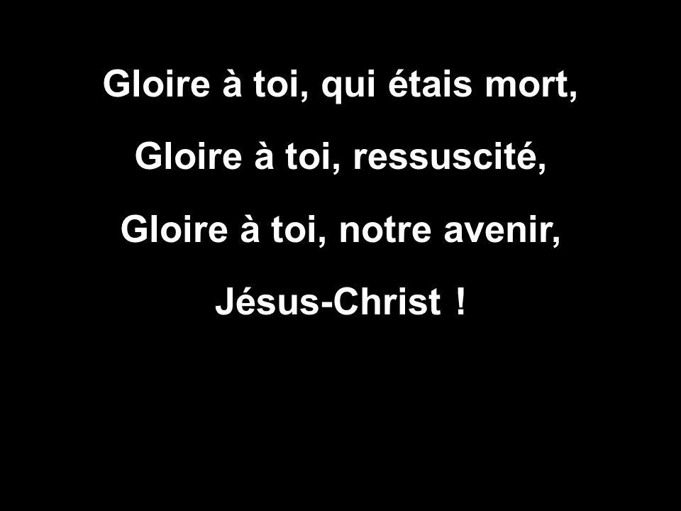 Gloire à toi, qui étais mort, Gloire à toi, ressuscité,