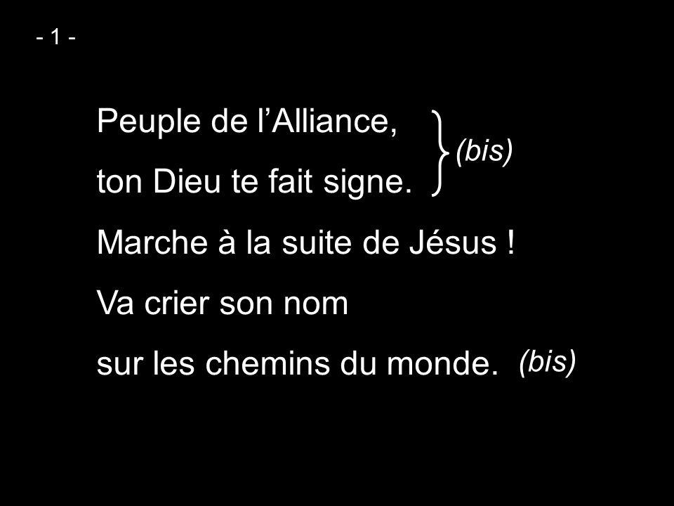- 1 - Peuple de l'Alliance, ton Dieu te fait signe. Marche à la suite de Jésus ! Va crier son nom sur les chemins du monde.