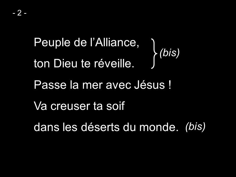 - 2 - Peuple de l'Alliance, ton Dieu te réveille. Passe la mer avec Jésus ! Va creuser ta soif dans les déserts du monde.